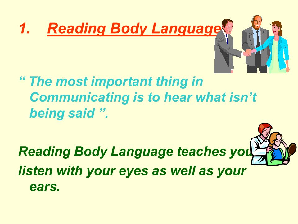 1. Reading Body Language. The most important thing in Communicating is to hear what isn't being said .