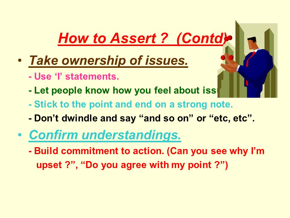 How to Assert (Contd) Take ownership of issues.