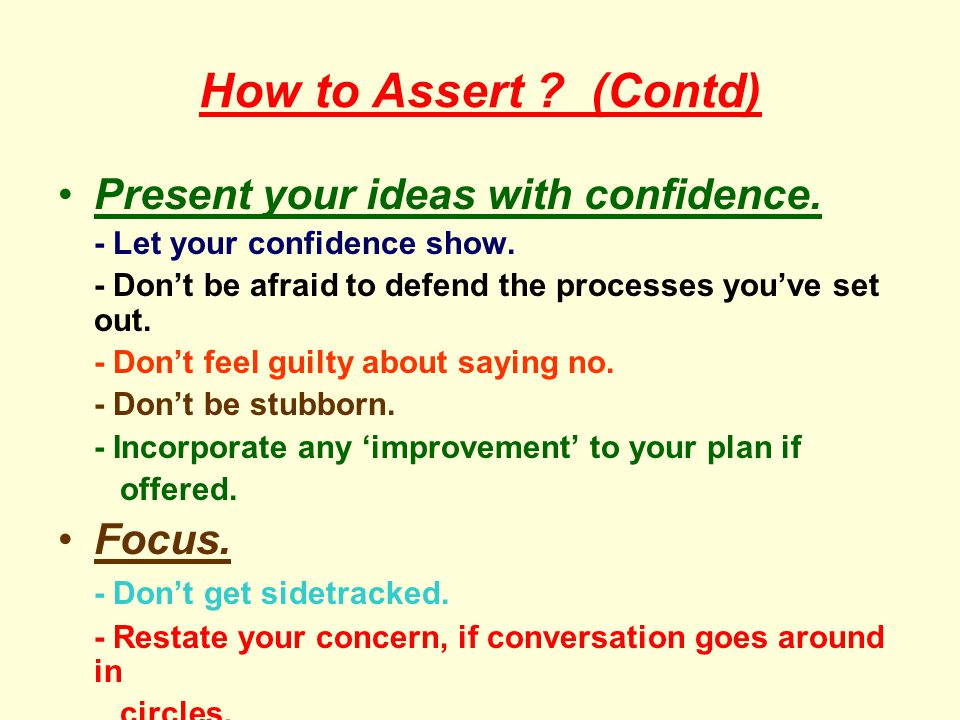 How to Assert (Contd) Present your ideas with confidence. Focus.