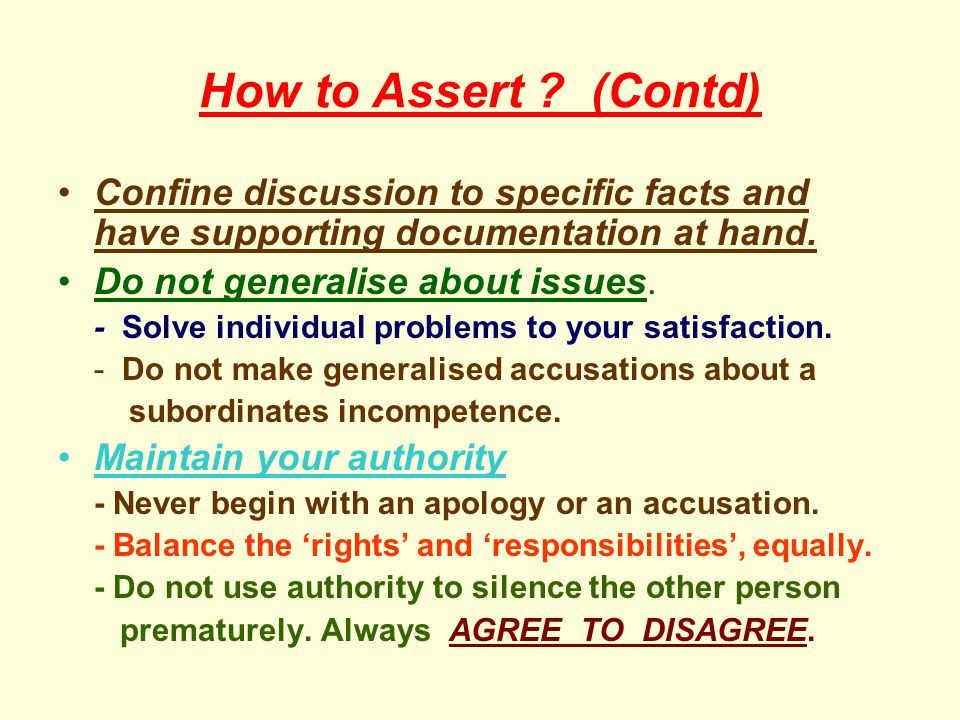How to Assert (Contd) Confine discussion to specific facts and have supporting documentation at hand.