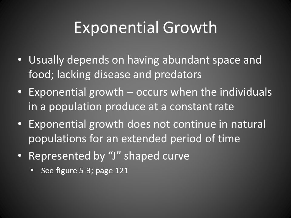 Exponential Growth Usually depends on having abundant space and food; lacking disease and predators.