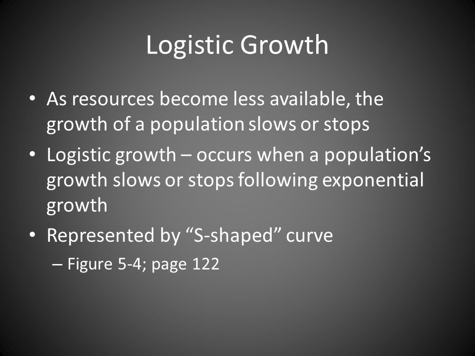 Logistic Growth As resources become less available, the growth of a population slows or stops.