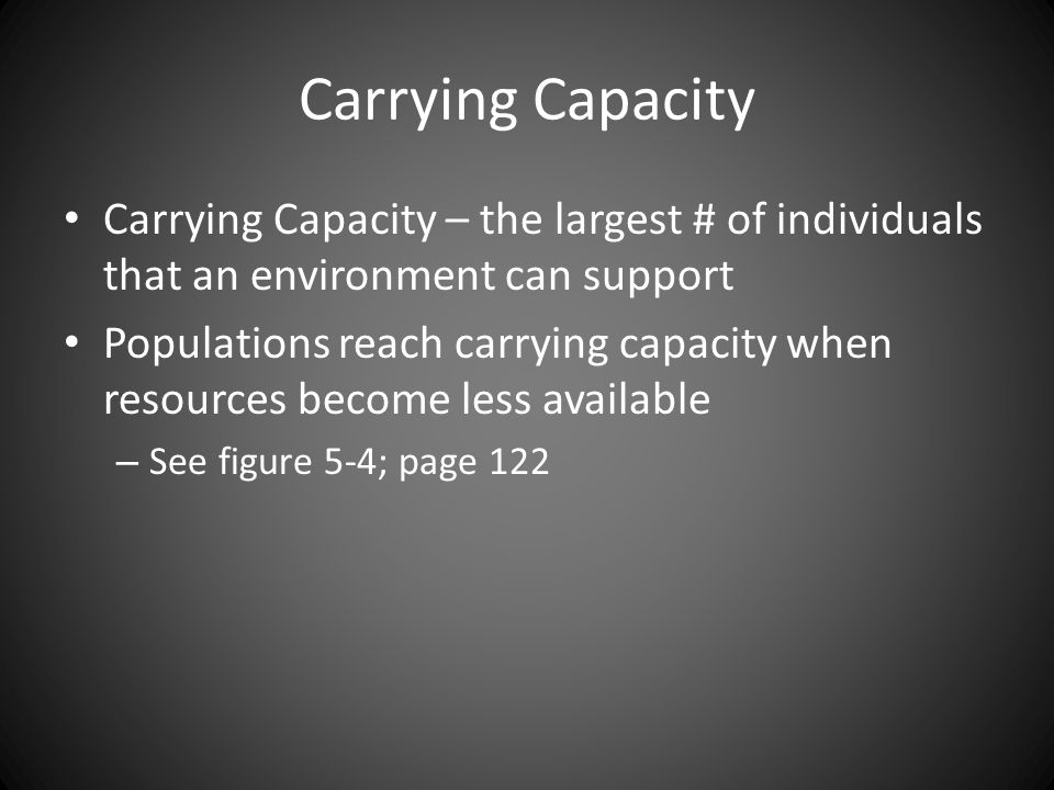 Carrying Capacity Carrying Capacity – the largest # of individuals that an environment can support.