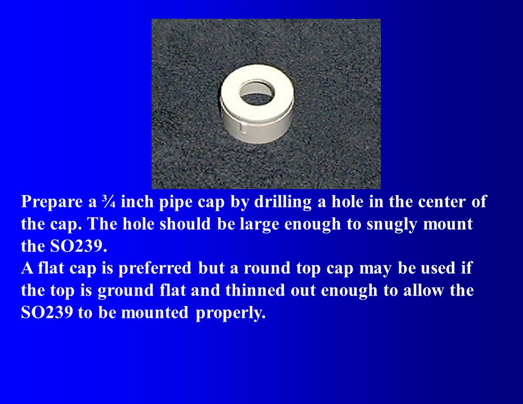 Prepare a ¾ inch pipe cap by drilling a hole in the center of the cap