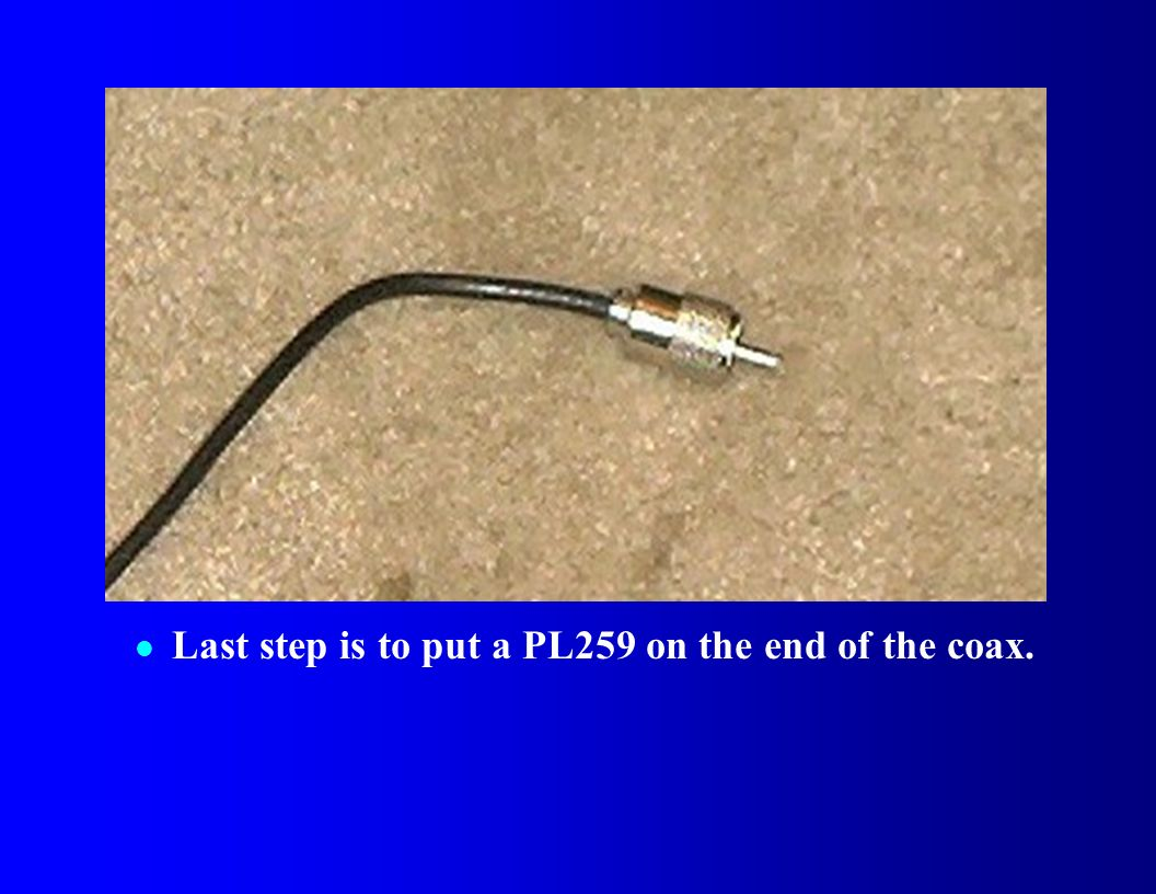 Last step is to put a PL259 on the end of the coax.