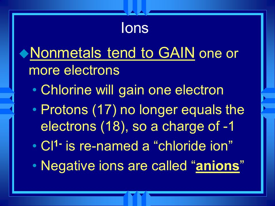 Nonmetals tend to GAIN one or more electrons