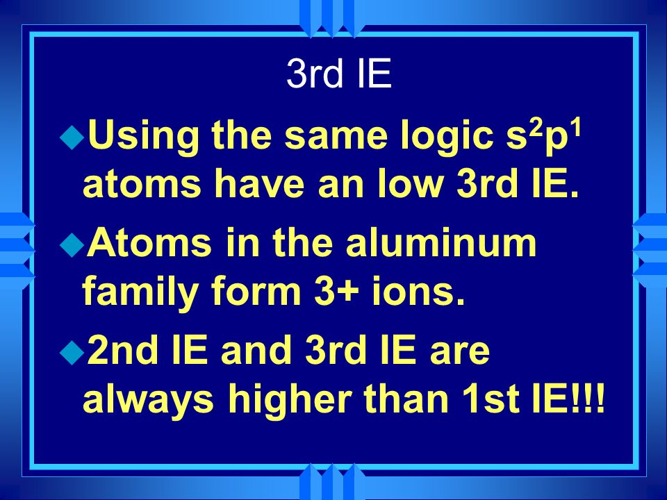 3rd IE Using the same logic s2p1 atoms have an low 3rd IE. Atoms in the aluminum family form 3+ ions.