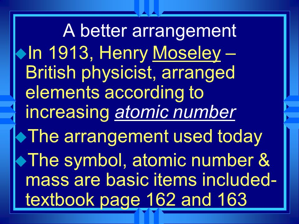 A better arrangement In 1913, Henry Moseley – British physicist, arranged elements according to increasing atomic number.