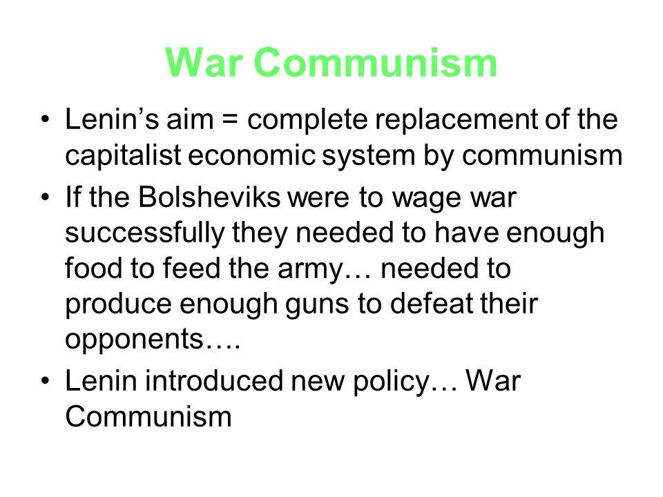 War Communism Lenin's aim = complete replacement of the capitalist economic system by communism.