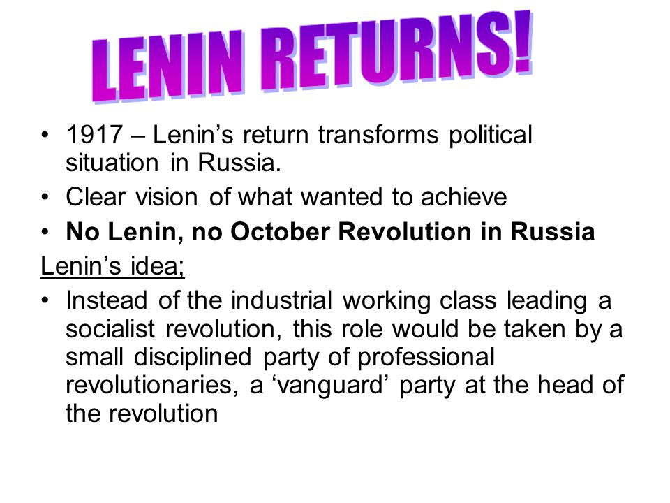 LENIN RETURNS! 1917 – Lenin's return transforms political situation in Russia. Clear vision of what wanted to achieve.