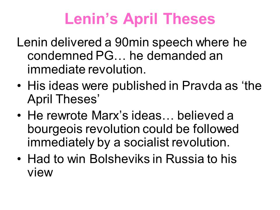 Lenin's April Theses Lenin delivered a 90min speech where he condemned PG… he demanded an immediate revolution.