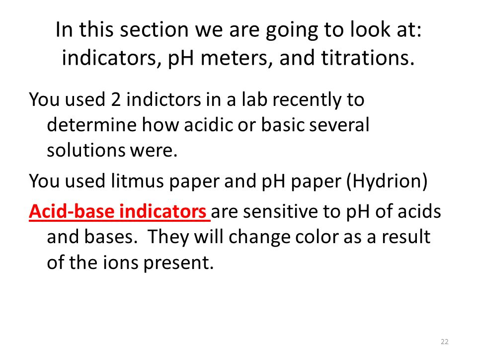 In this section we are going to look at: indicators, pH meters, and titrations.