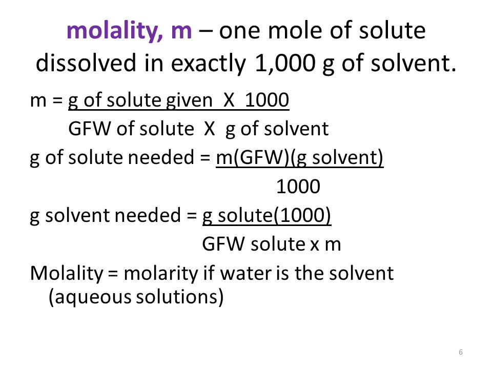 molality, m – one mole of solute dissolved in exactly 1,000 g of solvent.