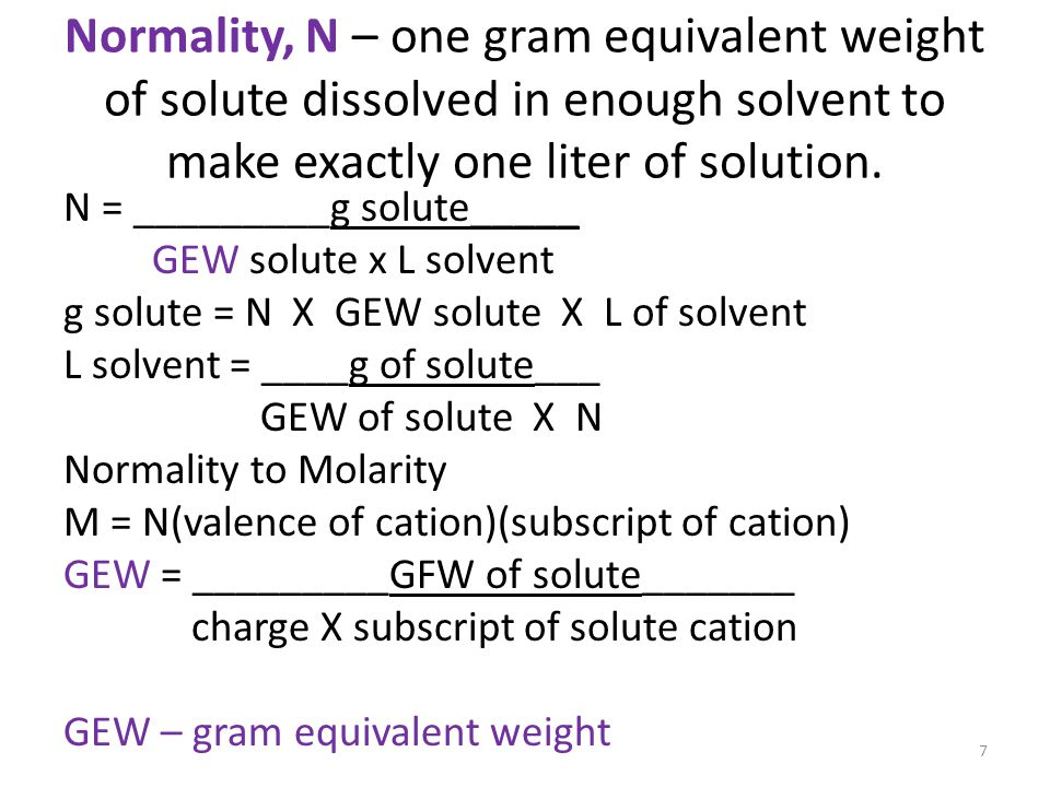 Normality, N – one gram equivalent weight of solute dissolved in enough solvent to make exactly one liter of solution.
