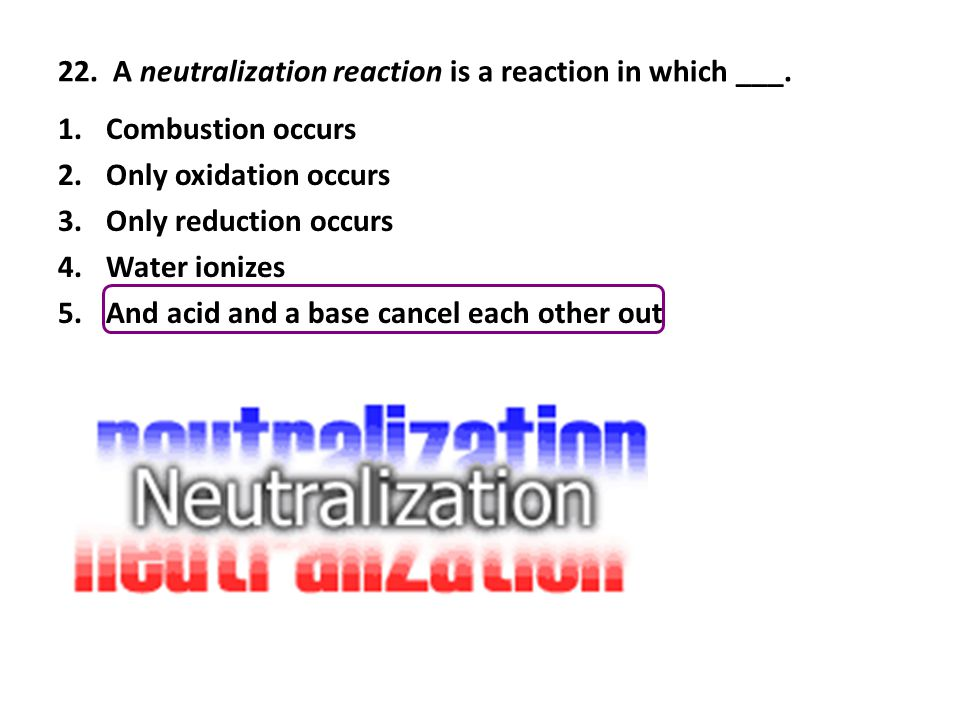 22. A neutralization reaction is a reaction in which ___.