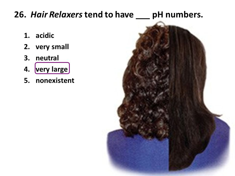 26. Hair Relaxers tend to have ___ pH numbers.