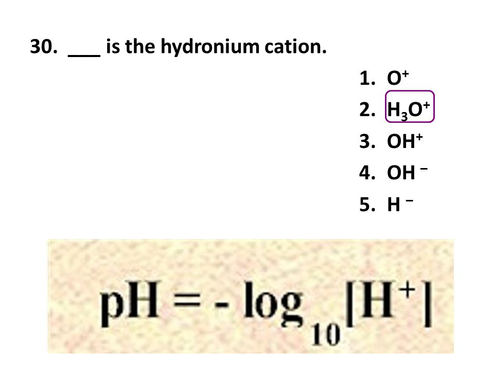 30. ___ is the hydronium cation.