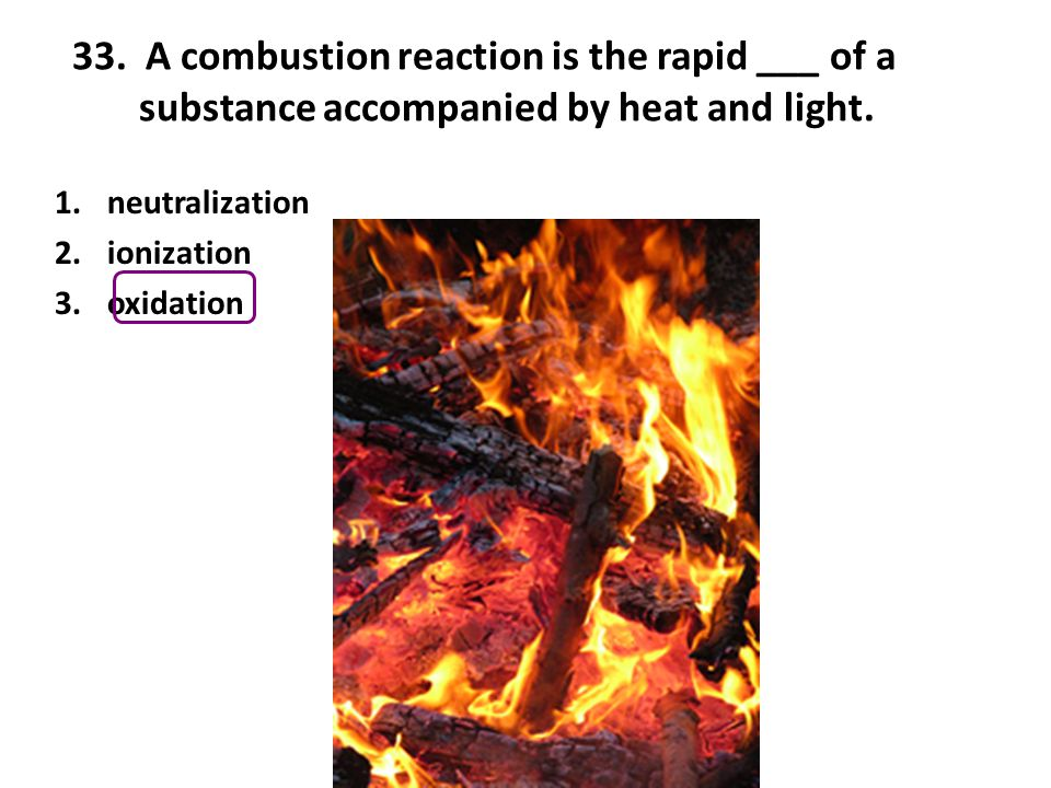 33. A combustion reaction is the rapid ___ of a substance accompanied by heat and light.