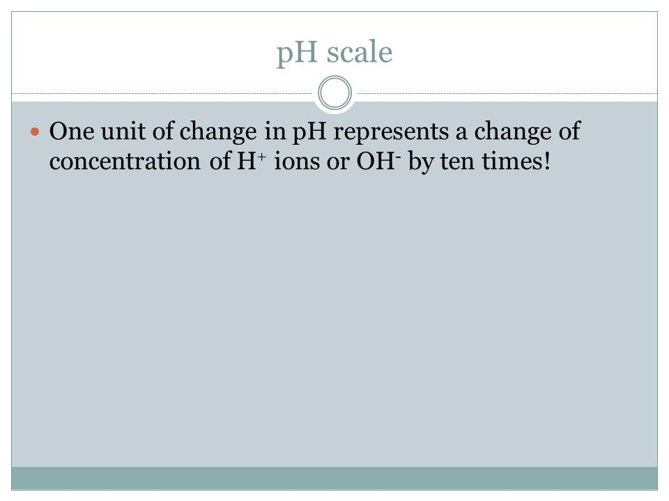 pH scale One unit of change in pH represents a change of concentration of H+ ions or OH- by ten times!