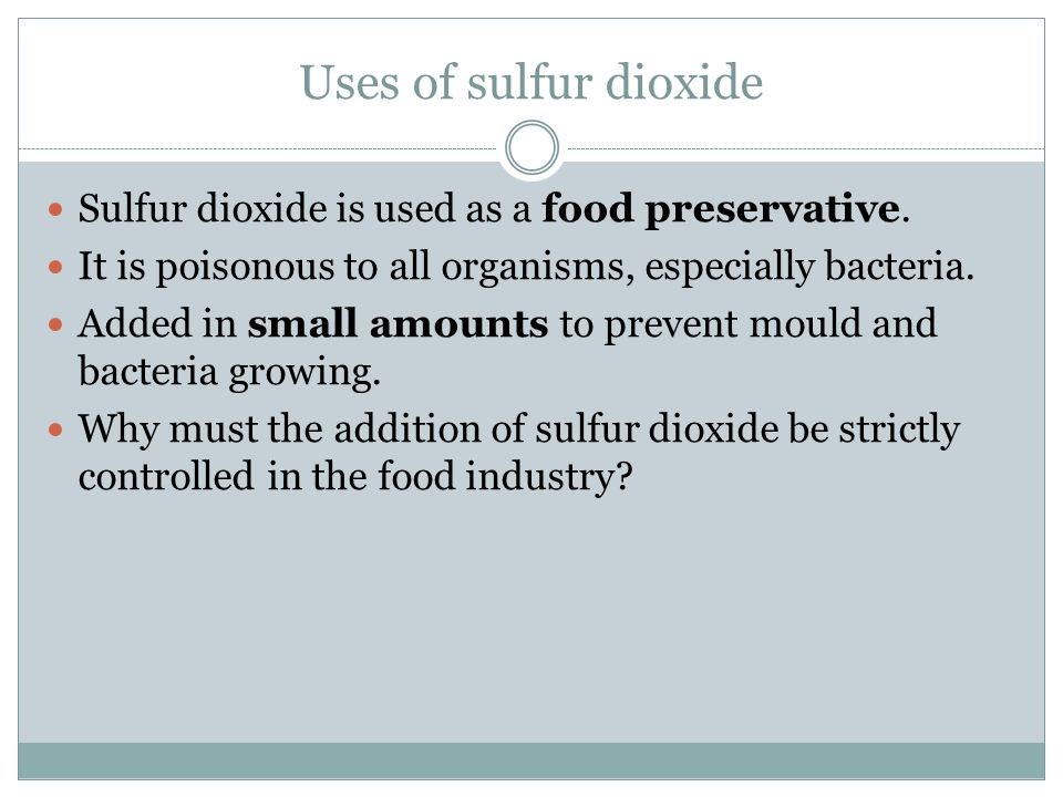 Uses of sulfur dioxide Sulfur dioxide is used as a food preservative.