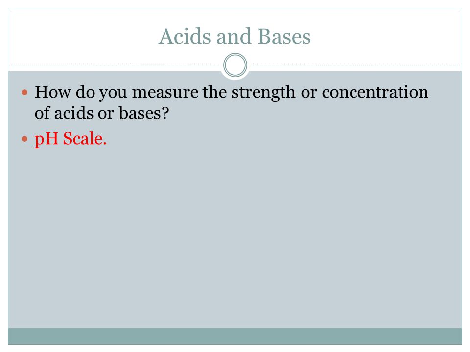 Acids and Bases How do you measure the strength or concentration of acids or bases pH Scale.
