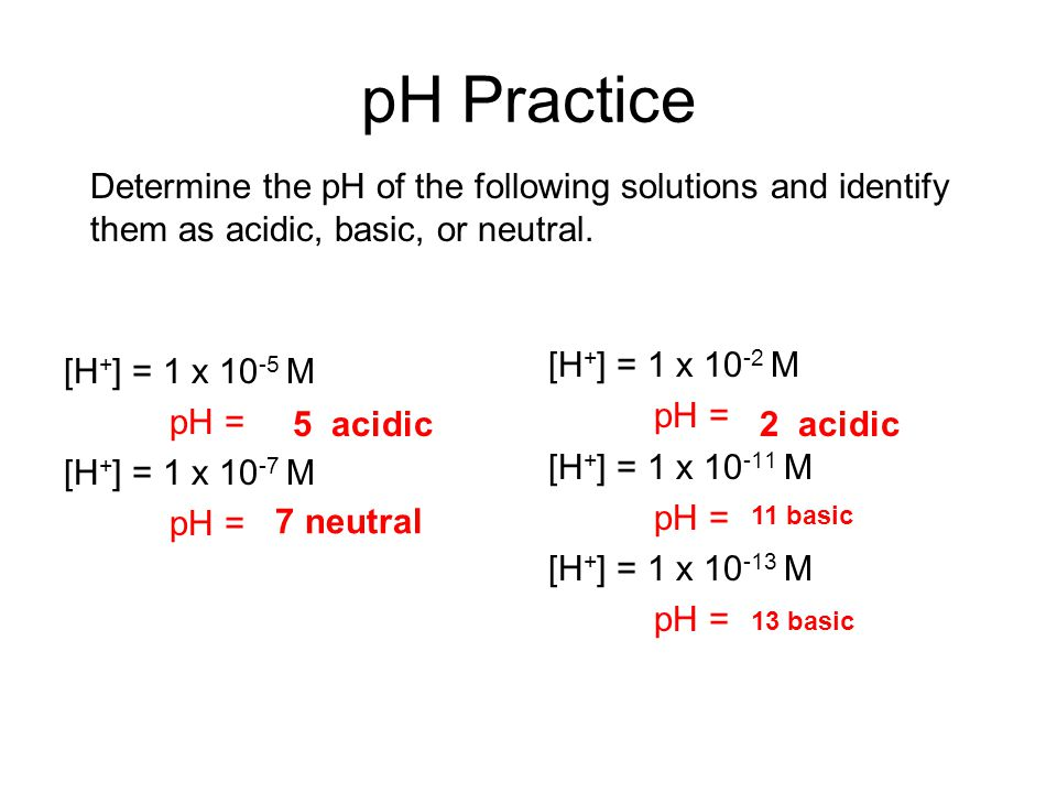 pH Practice Determine the pH of the following solutions and identify them as acidic, basic, or neutral.