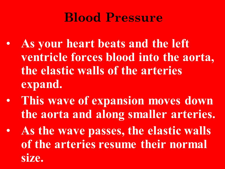 Blood Pressure As your heart beats and the left ventricle forces blood into the aorta, the elastic walls of the arteries expand.