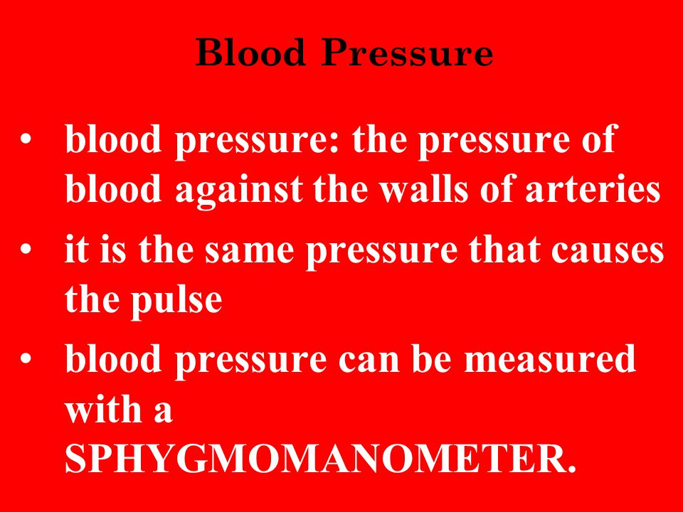 blood pressure: the pressure of blood against the walls of arteries