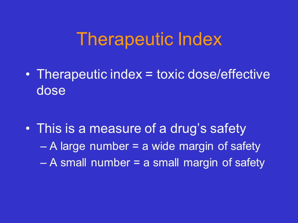 Therapeutic Index Therapeutic index = toxic dose/effective dose