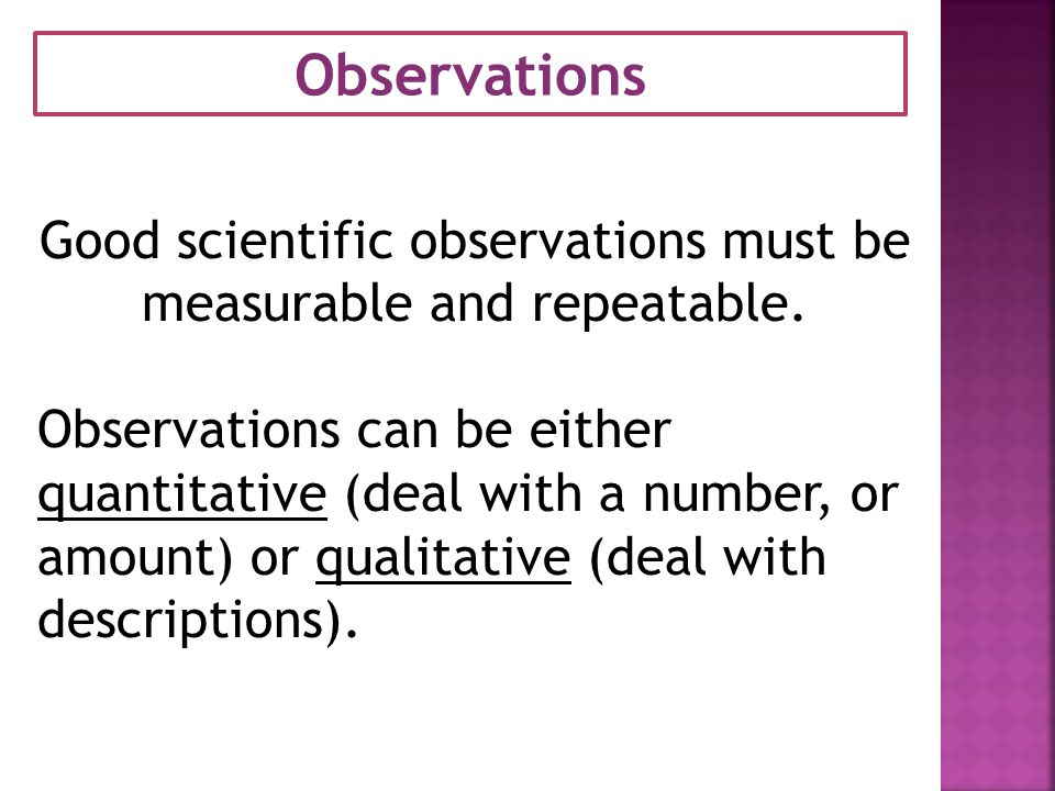 Good scientific observations must be measurable and repeatable.