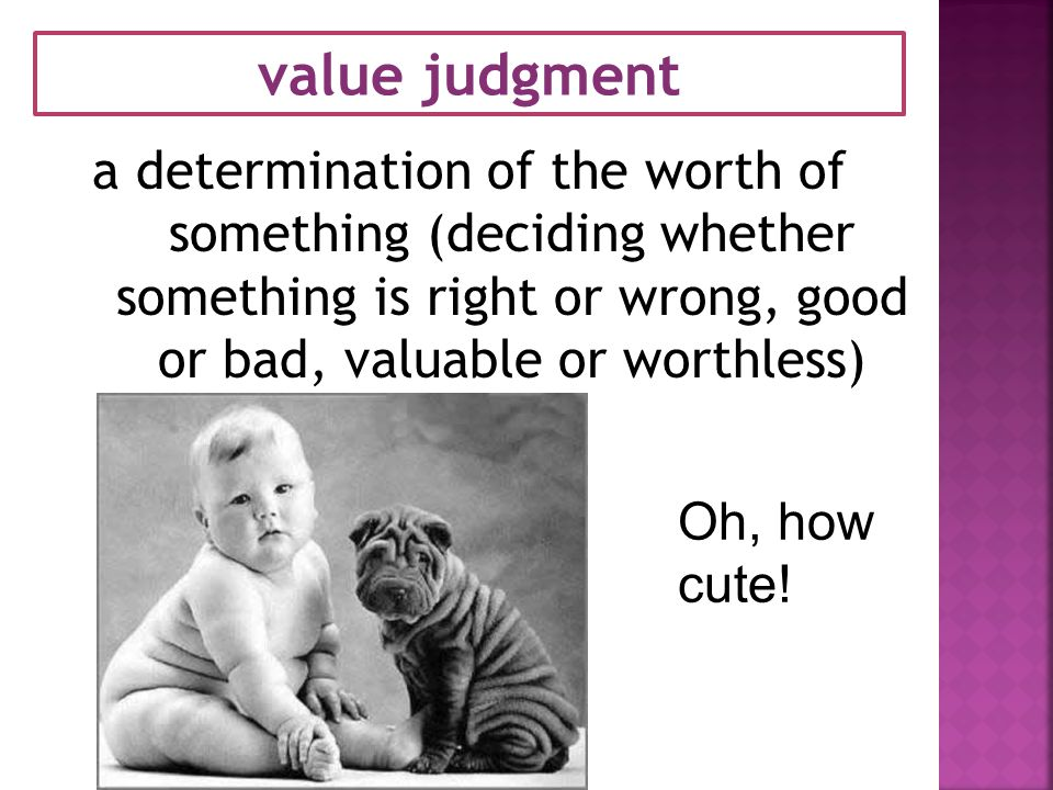 value judgment a determination of the worth of something (deciding whether something is right or wrong, good or bad, valuable or worthless)