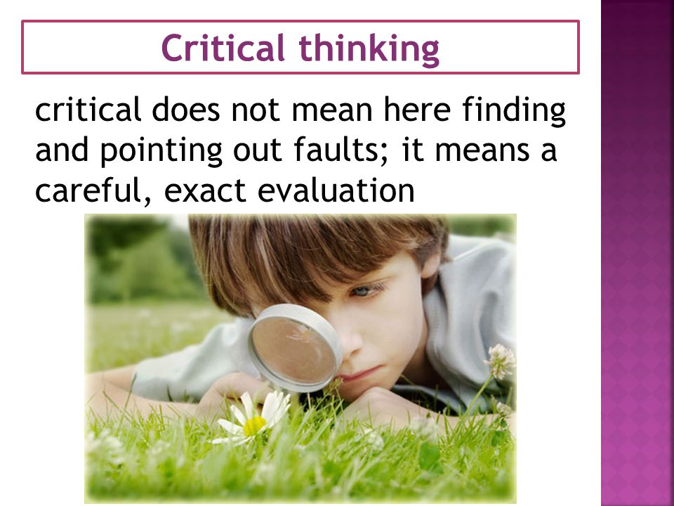 Critical thinking critical does not mean here finding and pointing out faults; it means a careful, exact evaluation.