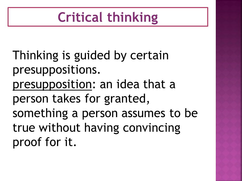Critical thinking Thinking is guided by certain presuppositions.