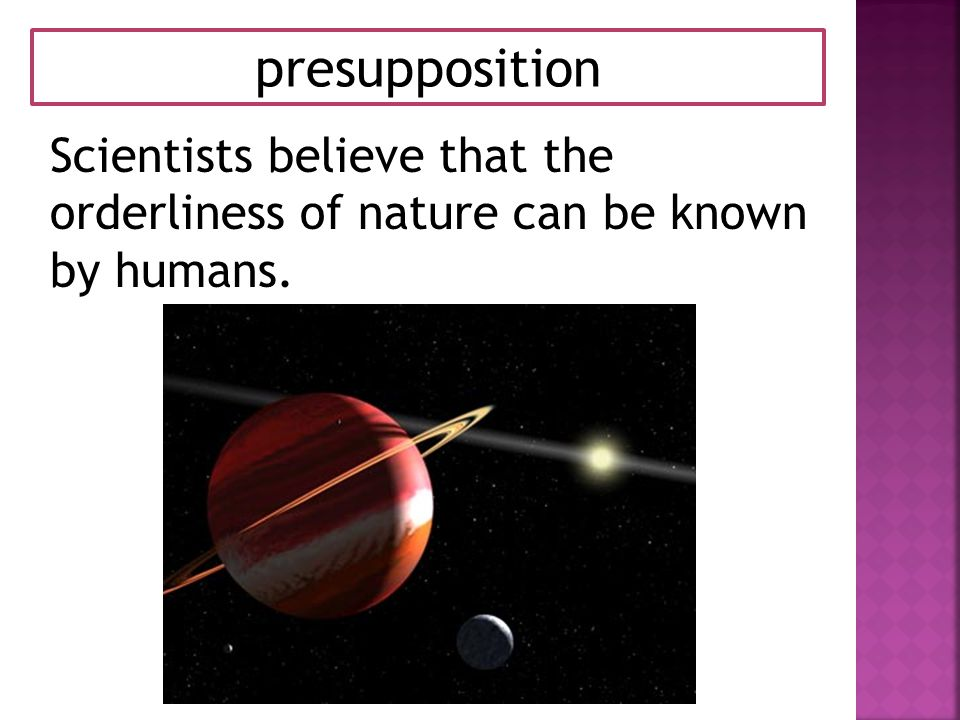 presupposition Scientists believe that the orderliness of nature can be known by humans.