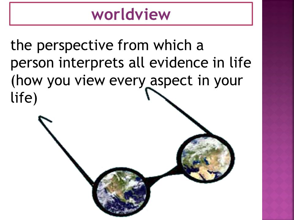 worldview the perspective from which a person interprets all evidence in life (how you view every aspect in your life)