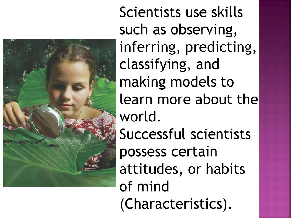Scientists use skills such as observing, inferring, predicting, classifying, and making models to learn more about the world.