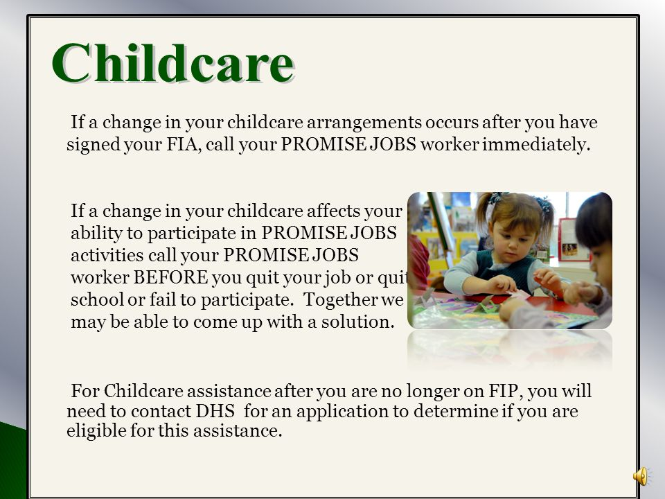 Childcare If a change in your childcare arrangements occurs after you have signed your FIA, call your PROMISE JOBS worker immediately.