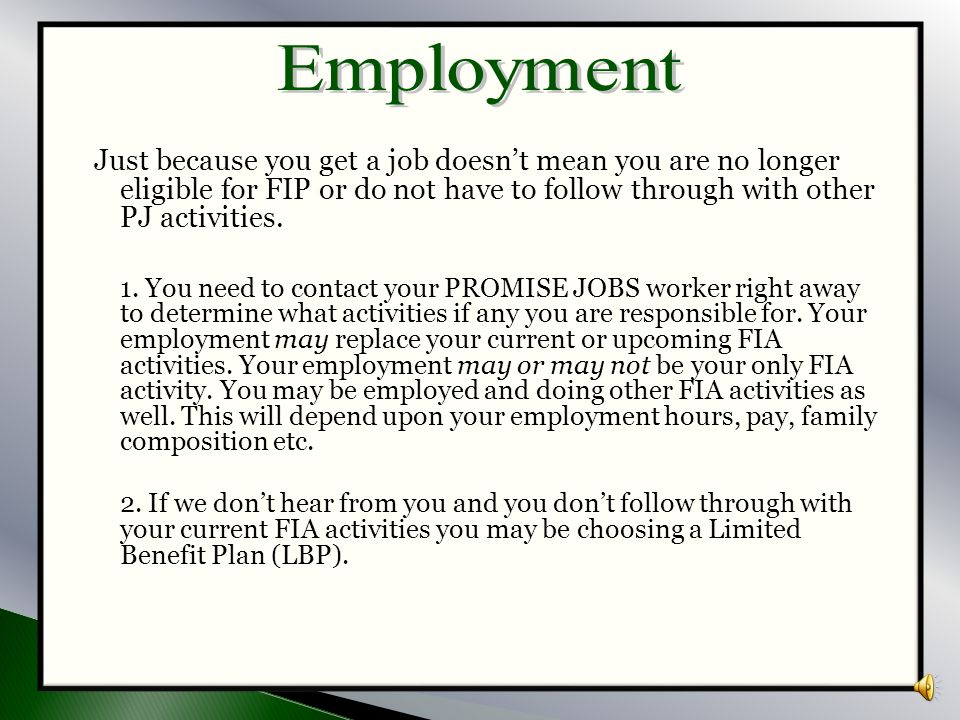 Employment Just because you get a job doesn't mean you are no longer eligible for FIP or do not have to follow through with other PJ activities.