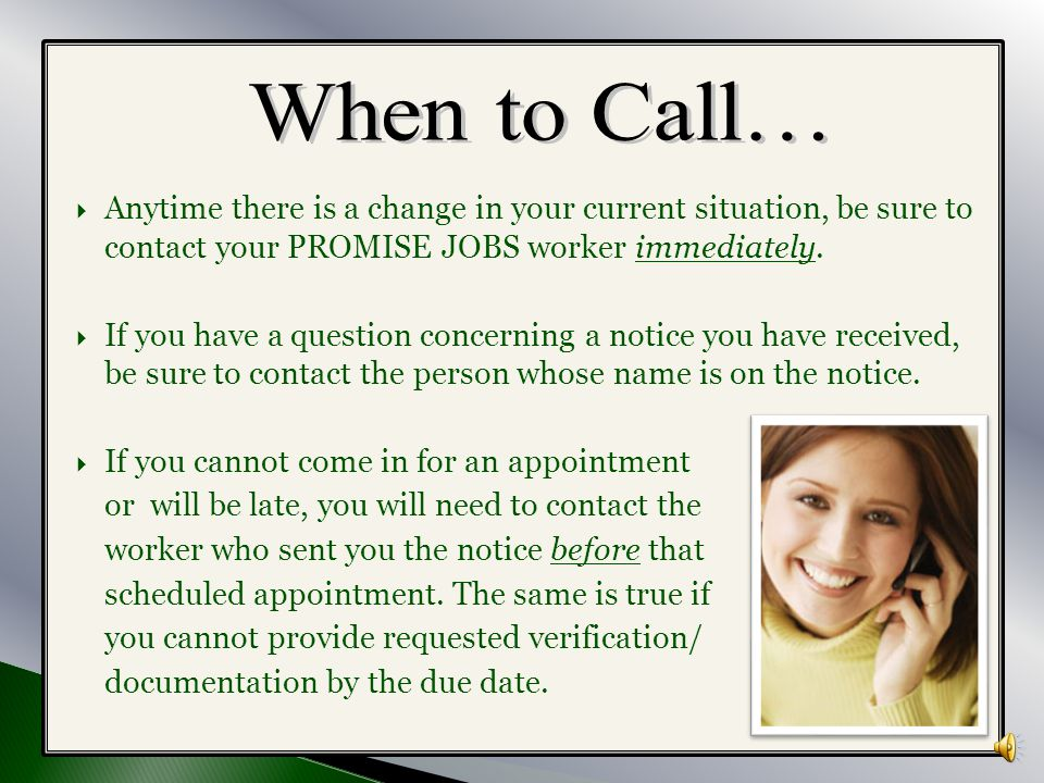 When to Call… Anytime there is a change in your current situation, be sure to contact your PROMISE JOBS worker immediately.