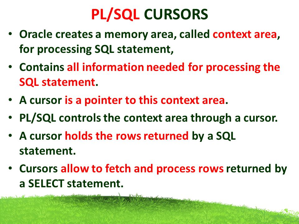 PL/SQL CURSORS Oracle creates a memory area, called context area, for processing SQL statement,