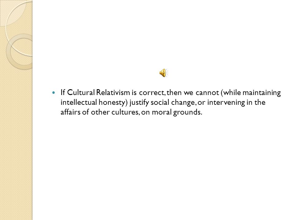 If Cultural Relativism is correct, then we cannot (while maintaining intellectual honesty) justify social change, or intervening in the affairs of other cultures, on moral grounds.