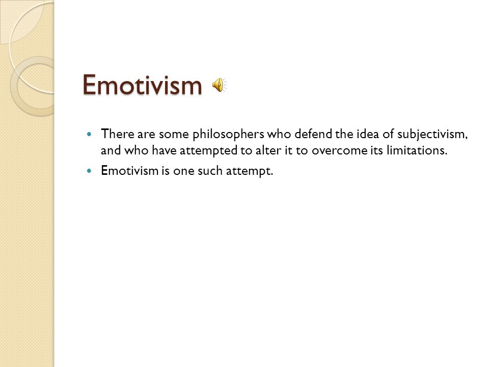 Emotivism There are some philosophers who defend the idea of subjectivism, and who have attempted to alter it to overcome its limitations.