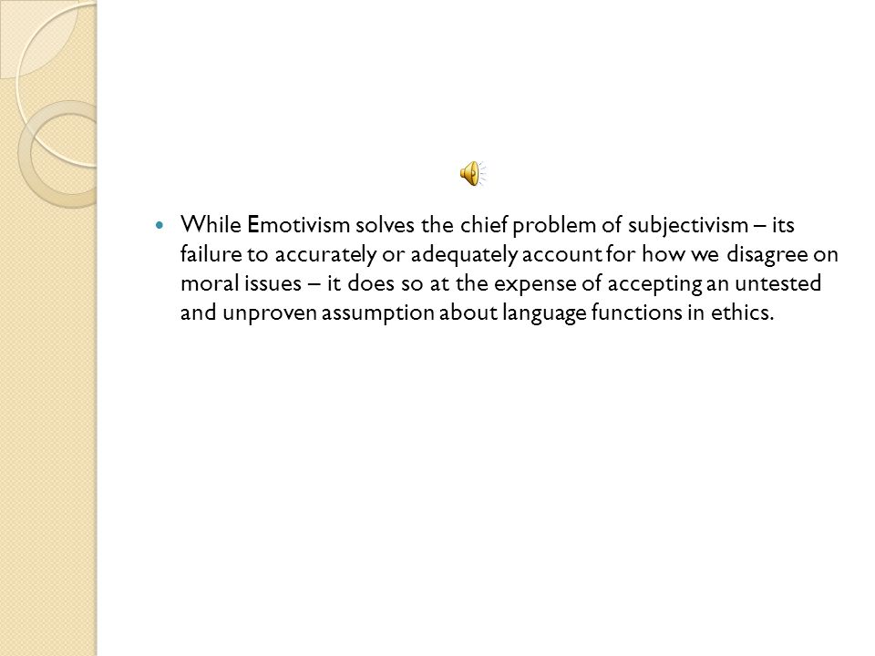 While Emotivism solves the chief problem of subjectivism – its failure to accurately or adequately account for how we disagree on moral issues – it does so at the expense of accepting an untested and unproven assumption about language functions in ethics.