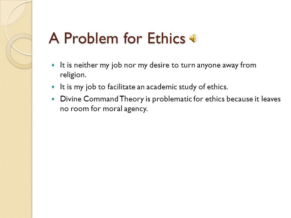 A Problem for Ethics It is neither my job nor my desire to turn anyone away from religion. It is my job to facilitate an academic study of ethics.