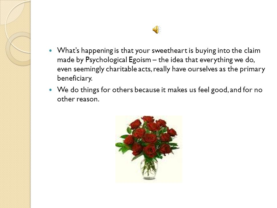 What's happening is that your sweetheart is buying into the claim made by Psychological Egoism – the idea that everything we do, even seemingly charitable acts, really have ourselves as the primary beneficiary.