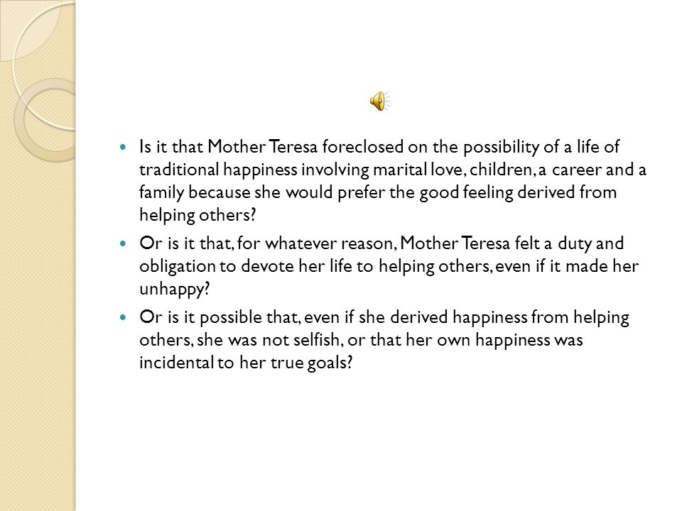 Is it that Mother Teresa foreclosed on the possibility of a life of traditional happiness involving marital love, children, a career and a family because she would prefer the good feeling derived from helping others