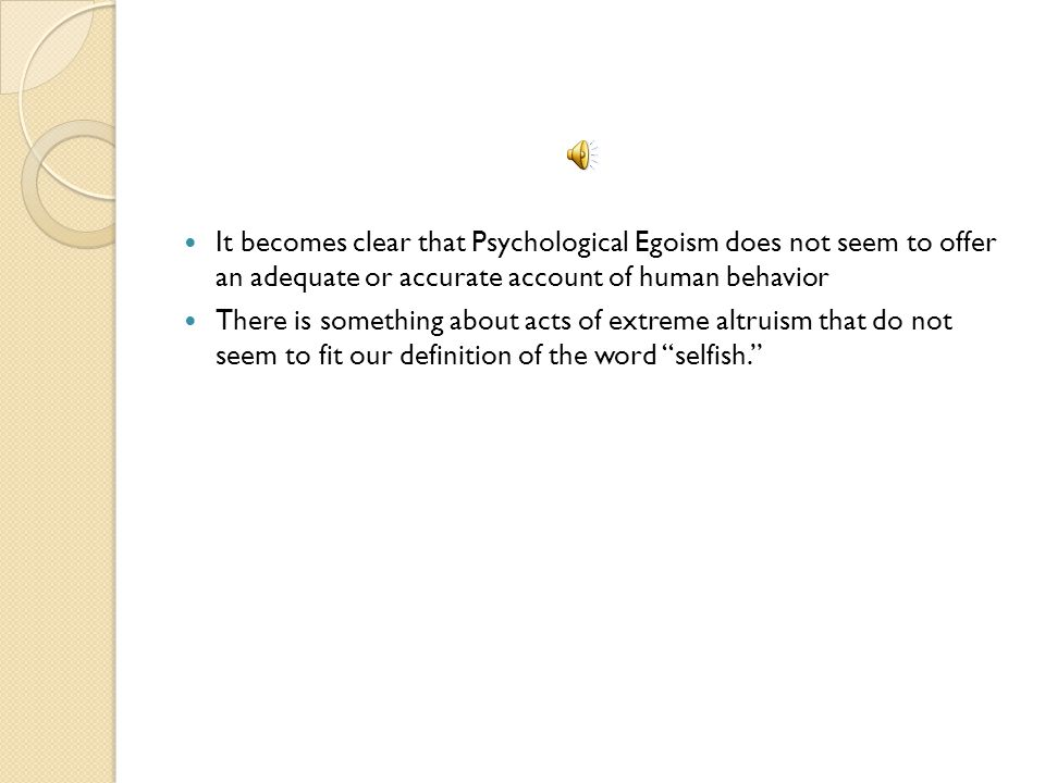 It becomes clear that Psychological Egoism does not seem to offer an adequate or accurate account of human behavior