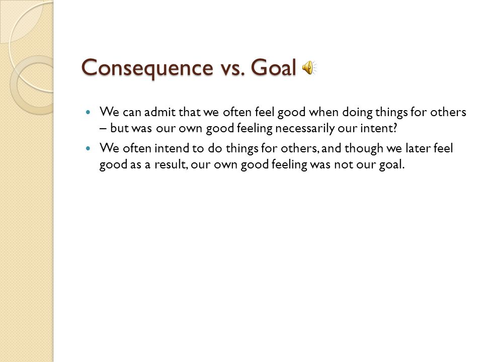 Consequence vs. Goal We can admit that we often feel good when doing things for others – but was our own good feeling necessarily our intent