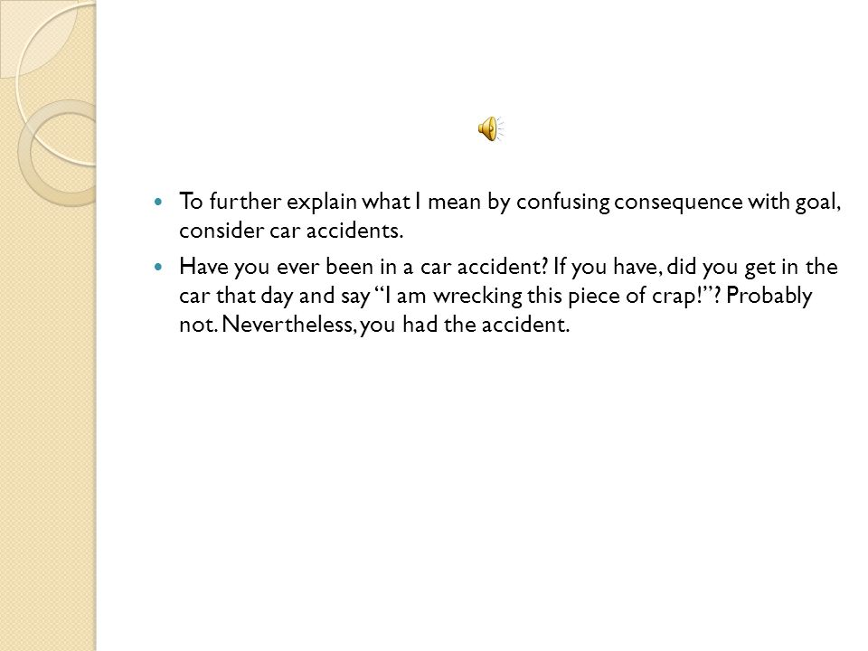 To further explain what I mean by confusing consequence with goal, consider car accidents.