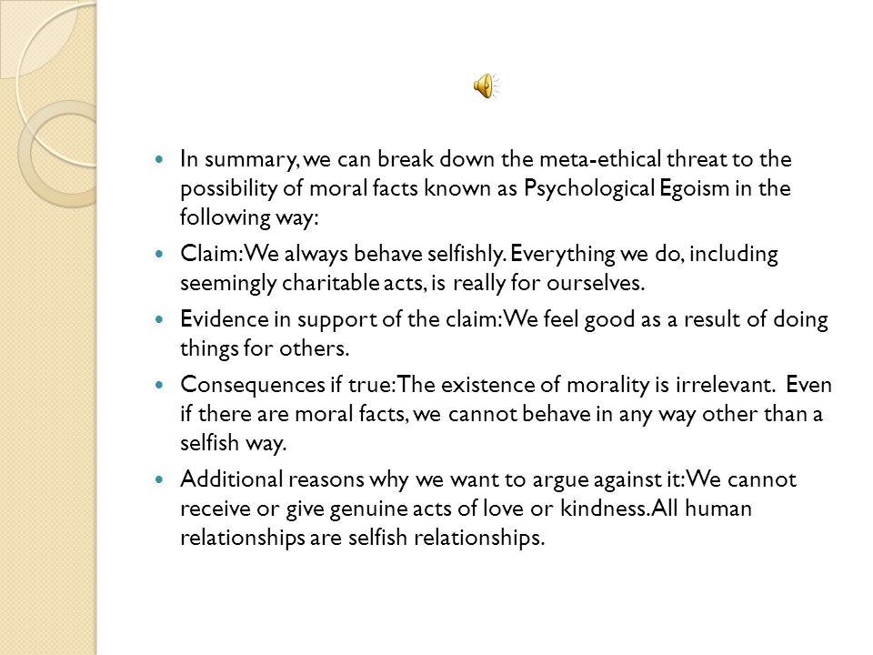 In summary, we can break down the meta-ethical threat to the possibility of moral facts known as Psychological Egoism in the following way:
